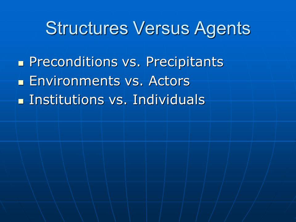 Structures Versus Agents Preconditions vs. Precipitants Preconditions vs. Precipitants Environments vs. Actors Environments vs. Actors Institutions vs
