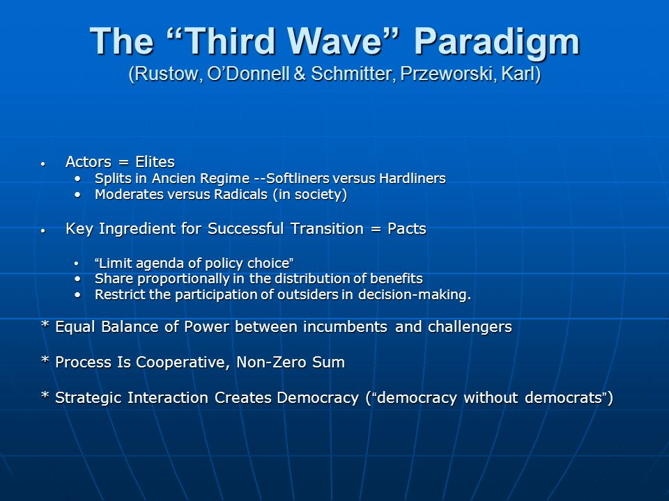 The Third Wave Paradigm (Rustow, O'Donnell & Schmitter, Przeworski, Karl) Actors = Elites Actors = Elites Splits in Ancien Regime --Softliners versus HardlinersSplits in Ancien Regime --Softliners versus Hardliners Moderates versus Radicals (in society)Moderates versus Radicals (in society) Key Ingredient for Successful Transition = Pacts Key Ingredient for Successful Transition = Pacts Limit agenda of policy choice Limit agenda of policy choice Share proportionally in the distribution of benefitsShare proportionally in the distribution of benefits Restrict the participation of outsiders in decision-making.Restrict the participation of outsiders in decision-making.