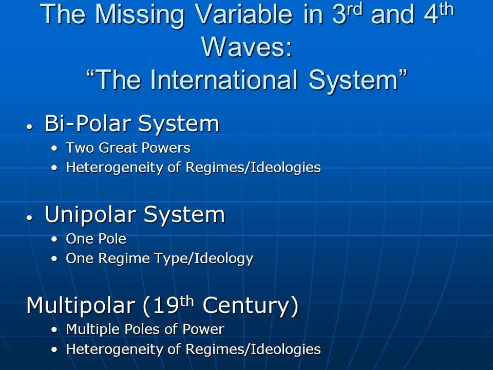 The Missing Variable in 3 rd and 4 th Waves: The International System Bi-Polar System Bi-Polar System Two Great PowersTwo Great Powers Heterogeneity of Regimes/IdeologiesHeterogeneity of Regimes/Ideologies Unipolar System Unipolar System One PoleOne Pole One Regime Type/IdeologyOne Regime Type/Ideology Multipolar (19 th Century) Multiple Poles of PowerMultiple Poles of Power Heterogeneity of Regimes/IdeologiesHeterogeneity of Regimes/Ideologies