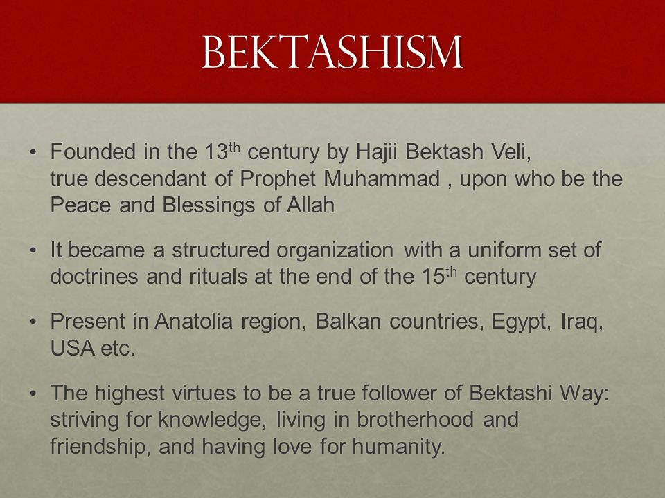 Bektashism Founded in the 13 th century by Hajii Bektash Veli, true descendant of Prophet Muhammad, upon who be the Peace and Blessings of Allah Founded in the 13 th century by Hajii Bektash Veli, true descendant of Prophet Muhammad, upon who be the Peace and Blessings of Allah It became a structured organization with a uniform set of doctrines and rituals at the end of the 15 th century It became a structured organization with a uniform set of doctrines and rituals at the end of the 15 th century Present in Anatolia region, Balkan countries, Egypt, Iraq, USA etc.
