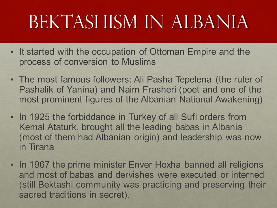 Bektashism in Albania It started with the occupation of Ottoman Empire and the process of conversion to Muslims It started with the occupation of Ottoman Empire and the process of conversion to Muslims The most famous followers: Ali Pasha Tepelena (the ruler of Pashalik of Yanina) and Naim Frasheri (poet and one of the most prominent figures of the Albanian National Awakening) The most famous followers: Ali Pasha Tepelena (the ruler of Pashalik of Yanina) and Naim Frasheri (poet and one of the most prominent figures of the Albanian National Awakening) In 1925 the forbiddance in Turkey of all Sufi orders from Kemal Ataturk, brought all the leading babas in Albania (most of them had Albanian origin) and leadership was now in Tirana In 1925 the forbiddance in Turkey of all Sufi orders from Kemal Ataturk, brought all the leading babas in Albania (most of them had Albanian origin) and leadership was now in Tirana In 1967 the prime minister Enver Hoxha banned all religions and most of babas and dervishes were executed or interned (still Bektashi community was practicing and preserving their sacred traditions in secret).