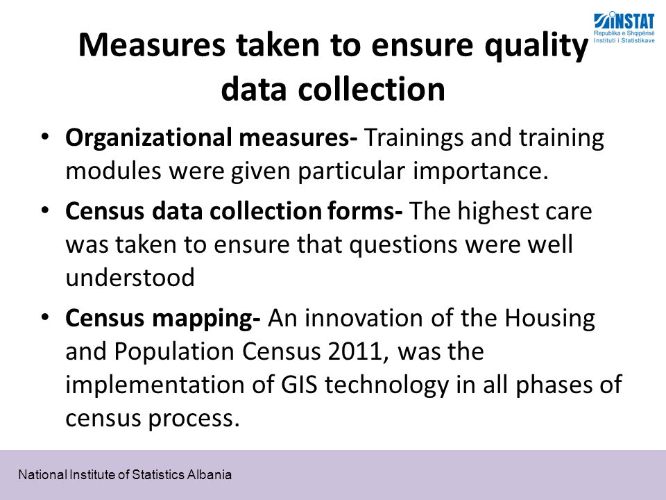 National Institute of Statistics Albania Measures taken to ensure quality data collection Organizational measures- Trainings and training modules were given particular importance.