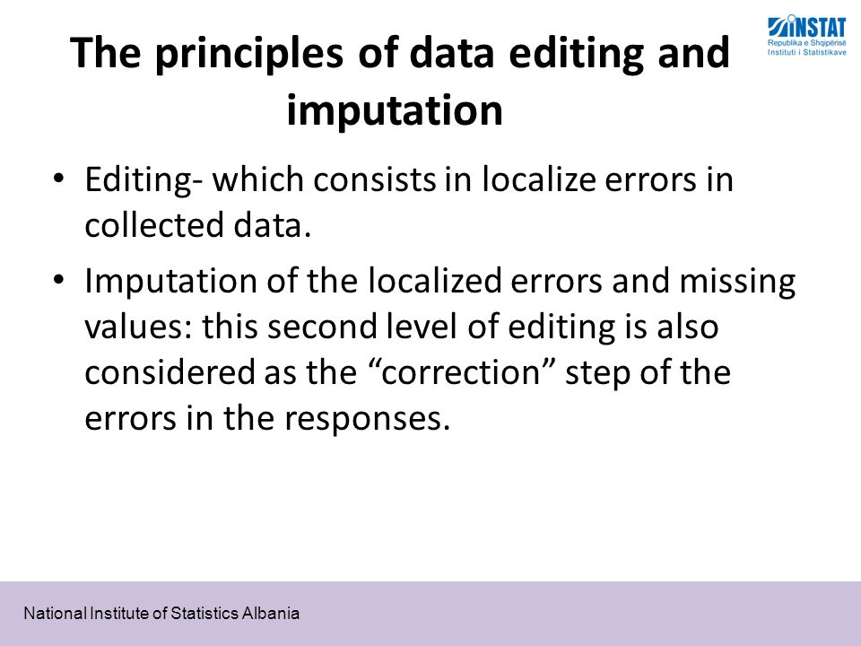 National Institute of Statistics Albania The principles of data editing and imputation Editing- which consists in localize errors in collected data.