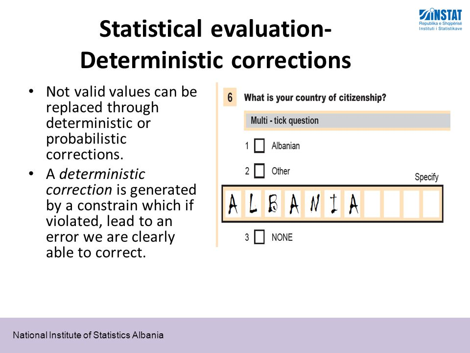 National Institute of Statistics Albania Statistical evaluation- Deterministic corrections Not valid values can be replaced through deterministic or probabilistic corrections.