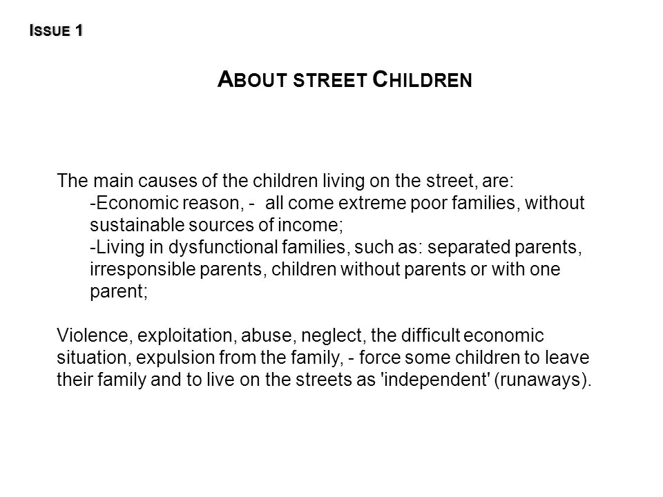 A BOUT STREET C HILDREN The main causes of the children living on the street, are: -Economic reason, - all come extreme poor families, without sustainable sources of income; -Living in dysfunctional families, such as: separated parents, irresponsible parents, children without parents or with one parent; Violence, exploitation, abuse, neglect, the difficult economic situation, expulsion from the family, - force some children to leave their family and to live on the streets as independent (runaways).