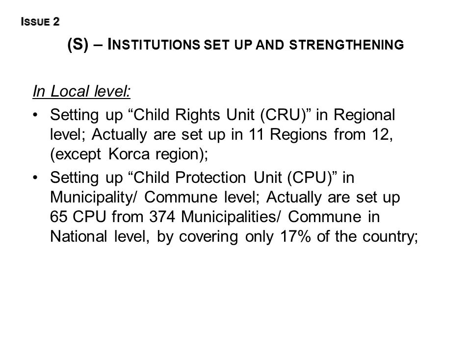 (S) – I NSTITUTIONS SET UP AND STRENGTHENING I SSUE 2I SSUE 2 In Local level: Setting up Child Rights Unit (CRU) in Regional level; Actually are set up in 11 Regions from 12, (except Korca region); Setting up Child Protection Unit (CPU) in Municipality/ Commune level; Actually are set up 65 CPU from 374 Municipalities/ Commune in National level, by covering only 17% of the country;