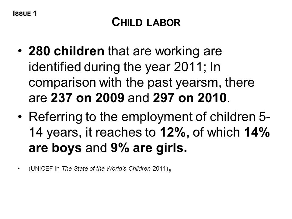 C HILD LABOR 280 children that are working are identified during the year 2011; In comparison with the past yearsm, there are 237 on 2009 and 297 on 2010.