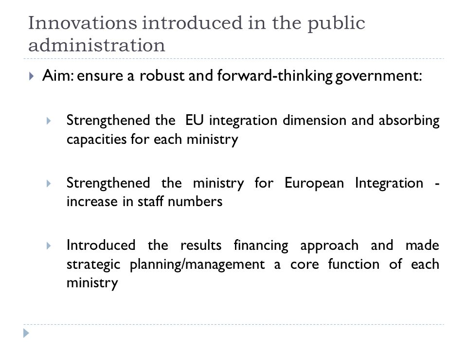 Innovations introduced in the public administration  Aim: ensure a robust and forward-thinking government:  Strengthened the EU integration dimension and absorbing capacities for each ministry  Strengthened the ministry for European Integration - increase in staff numbers  Introduced the results financing approach and made strategic planning/management a core function of each ministry