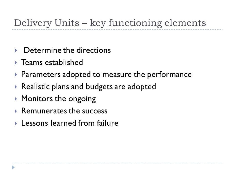 Delivery Units – key functioning elements  Determine the directions  Teams established  Parameters adopted to measure the performance  Realistic plans and budgets are adopted  Monitors the ongoing  Remunerates the success  Lessons learned from failure