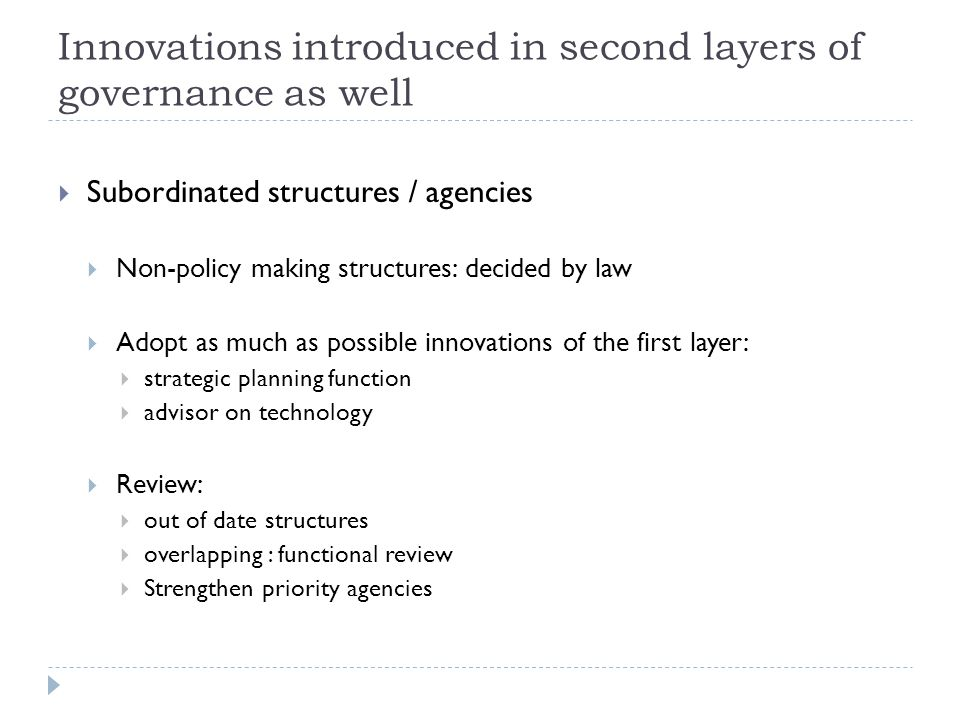 Innovations introduced in second layers of governance as well  Subordinated structures / agencies  Non-policy making structures: decided by law  Adopt as much as possible innovations of the first layer:  strategic planning function  advisor on technology  Review:  out of date structures  overlapping : functional review  Strengthen priority agencies