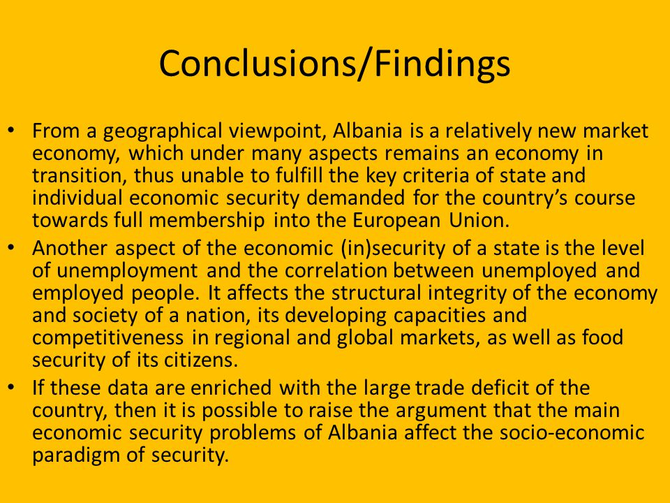Conclusions/Findings From a geographical viewpoint, Albania is a relatively new market economy, which under many aspects remains an economy in transition, thus unable to fulfill the key criteria of state and individual economic security demanded for the country's course towards full membership into the European Union.