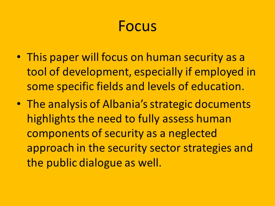 Focus This paper will focus on human security as a tool of development, especially if employed in some specific fields and levels of education.