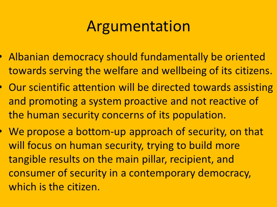 Argumentation Albanian democracy should fundamentally be oriented towards serving the welfare and wellbeing of its citizens.