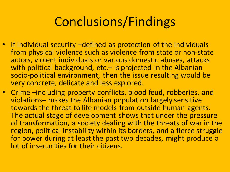Conclusions/Findings If individual security –defined as protection of the individuals from physical violence such as violence from state or non-state actors, violent individuals or various domestic abuses, attacks with political background, etc.– is projected in the Albanian socio-political environment, then the issue resulting would be very concrete, delicate and less explored.