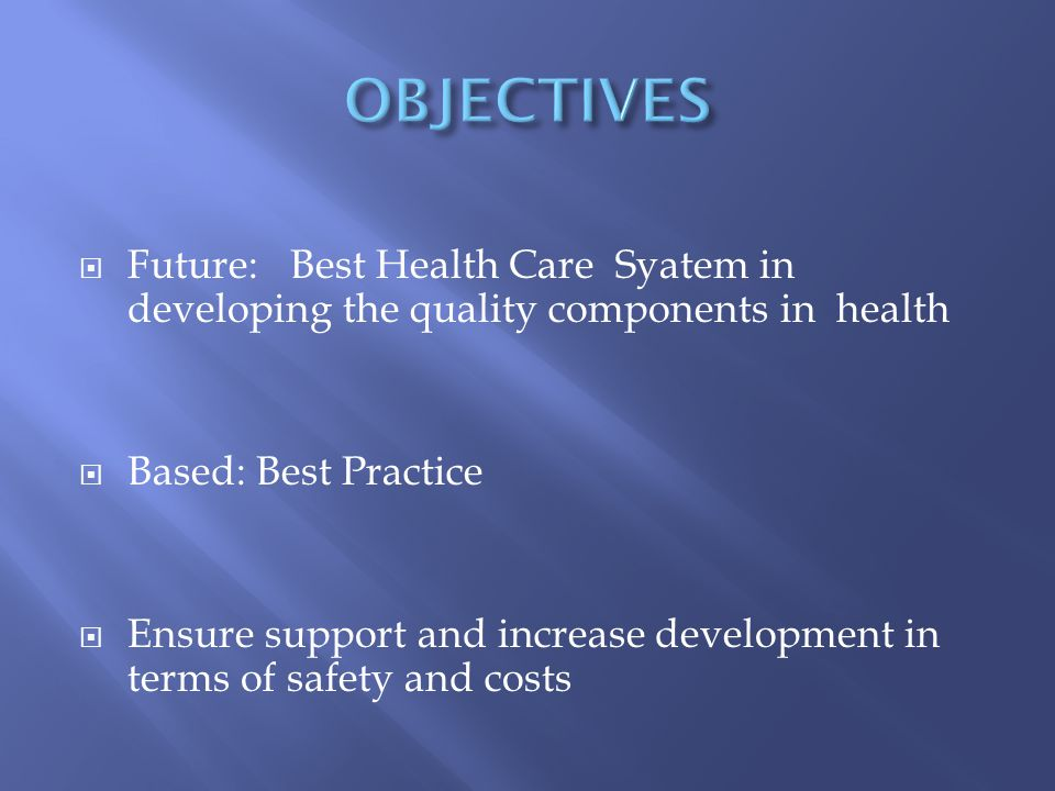  Future: Best Health Care Syatem in developing the quality components in health  Based: Best Practice  Ensure support and increase development in terms of safety and costs