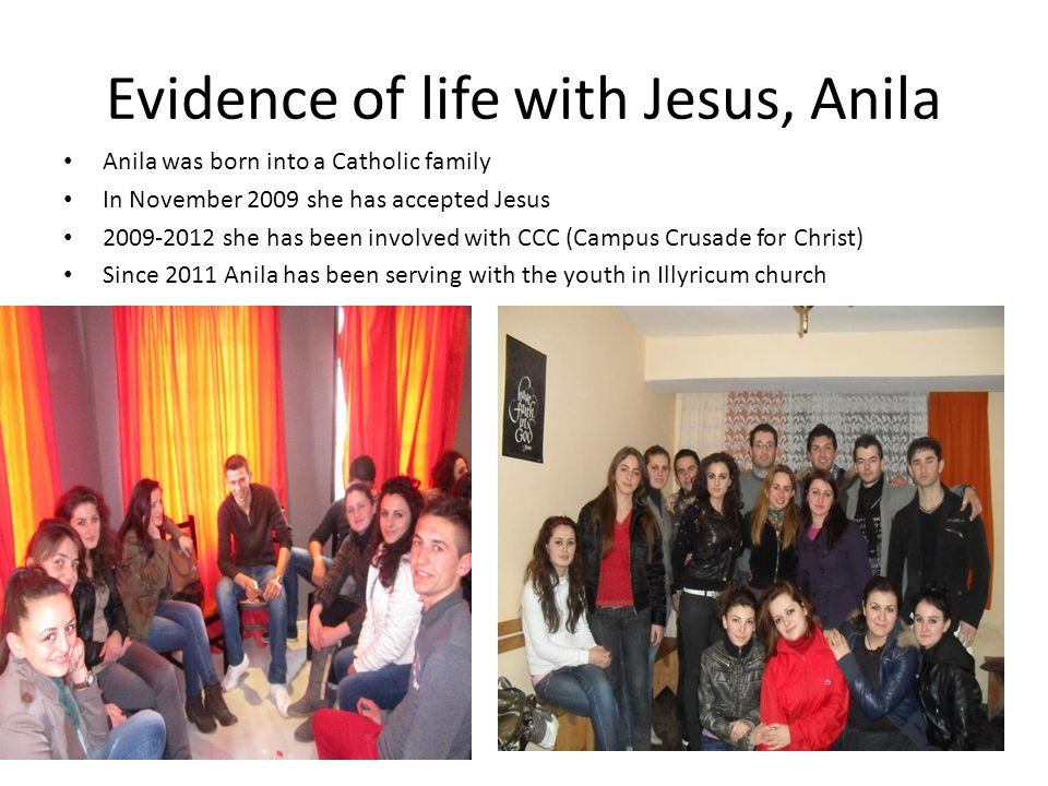 Evidence of life with Jesus, Anila Anila was born into a Catholic family In November 2009 she has accepted Jesus 2009-2012 she has been involved with