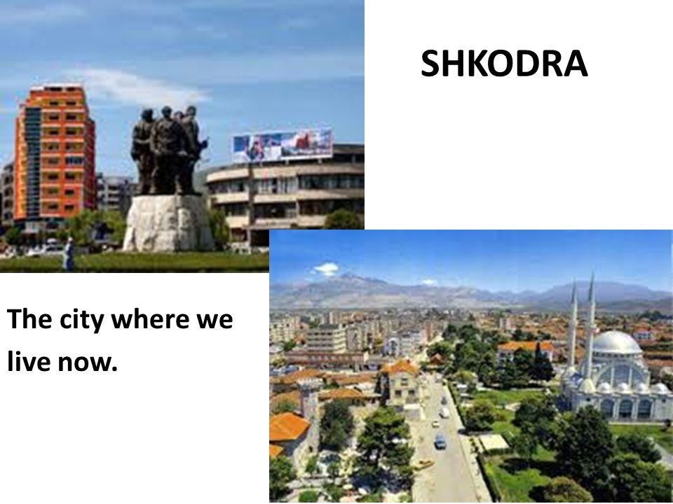 SHKODRA The city where we live now.