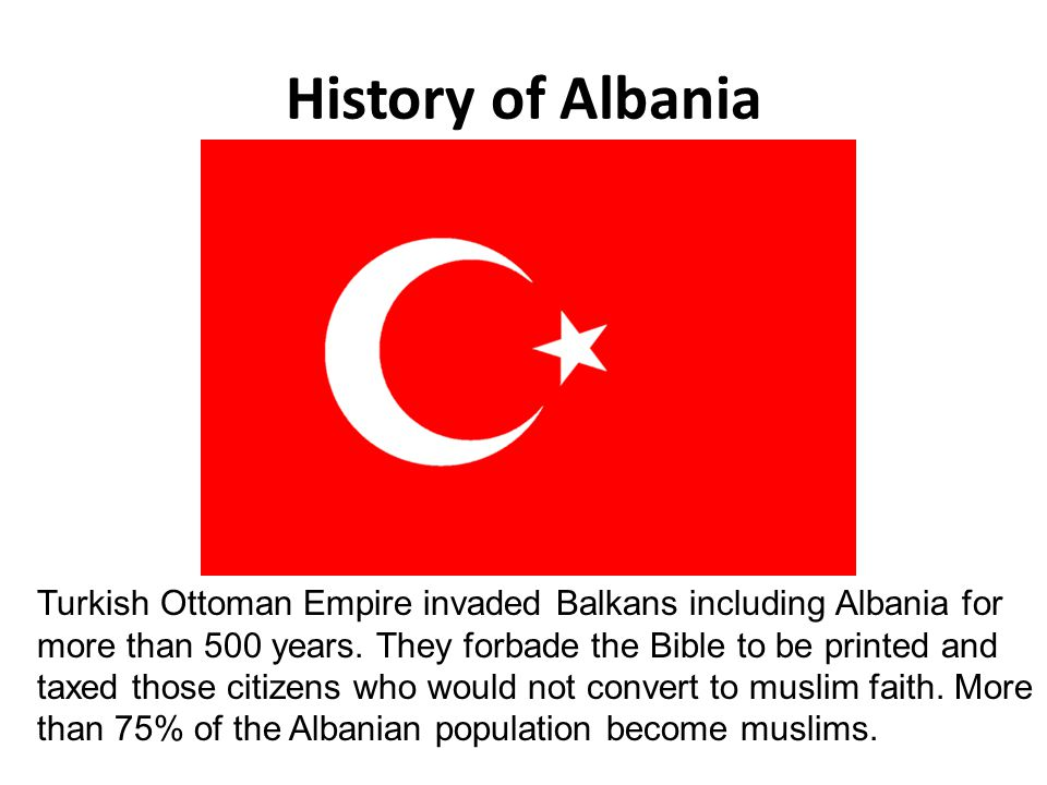 History of Albania Turkish Ottoman Empire invaded Balkans including Albania for more than 500 years. They forbade the Bible to be printed and taxed th