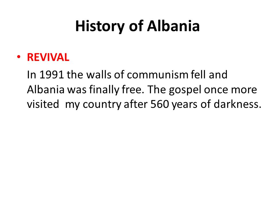 History of Albania REVIVAL In 1991 the walls of communism fell and Albania was finally free. The gospel once more visited my country after 560 years o