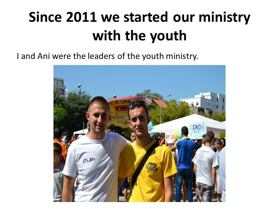 Since 2011 we started our ministry with the youth I and Ani were the leaders of the youth ministry.