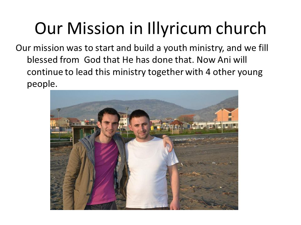 Our Mission in Illyricum church Our mission was to start and build a youth ministry, and we fill blessed from God that He has done that. Now Ani will