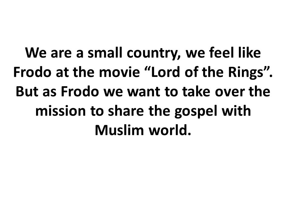"""We are a small country, we feel like Frodo at the movie """"Lord of the Rings"""". But as Frodo we want to take over the mission to share the gospel with Mu"""