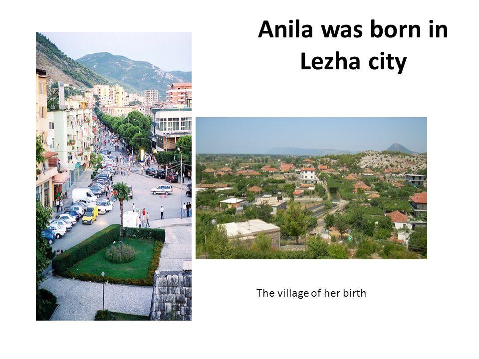 Anila was born in Lezha city The village of her birth