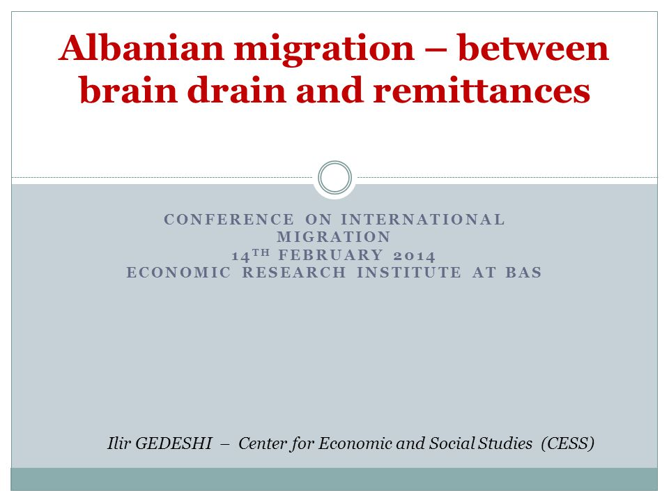 CONFERENCE ON INTERNATIONAL MIGRATION 14 TH FEBRUARY 2014 ECONOMIC RESEARCH INSTITUTE AT BAS Albanian migration – between brain drain and remittances Ilir GEDESHI – Center for Economic and Social Studies (CESS)
