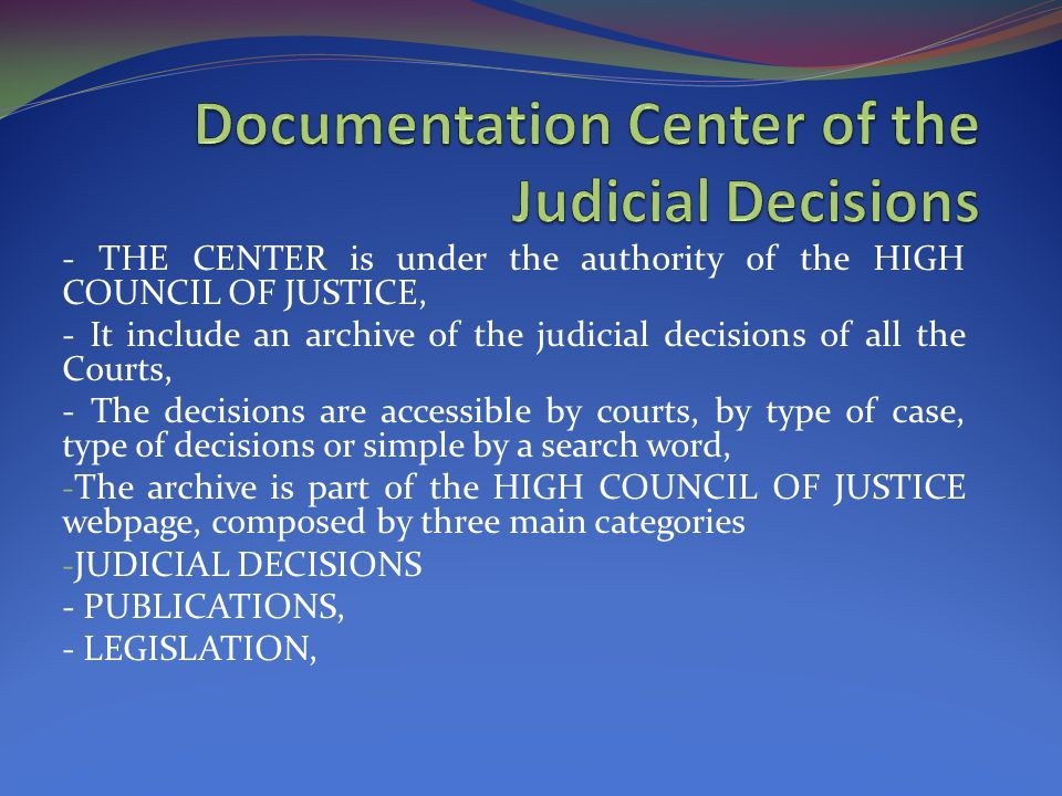 - THE CENTER is under the authority of the HIGH COUNCIL OF JUSTICE, - It include an archive of the judicial decisions of all the Courts, - The decisions are accessible by courts, by type of case, type of decisions or simple by a search word, - The archive is part of the HIGH COUNCIL OF JUSTICE webpage, composed by three main categories - JUDICIAL DECISIONS - PUBLICATIONS, - LEGISLATION,