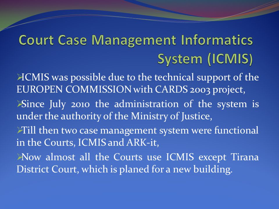  ICMIS was possible due to the technical support of the EUROPEN COMMISSION with CARDS 2003 project,  Since July 2010 the administration of the system is under the authority of the Ministry of Justice,  Till then two case management system were functional in the Courts, ICMIS and ARK-it,  Now almost all the Courts use ICMIS except Tirana District Court, which is planed for a new building.