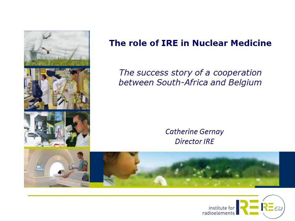 The role of IRE in Nuclear Medicine The success story of a cooperation between South-Africa and Belgium Catherine Gernay Director IRE