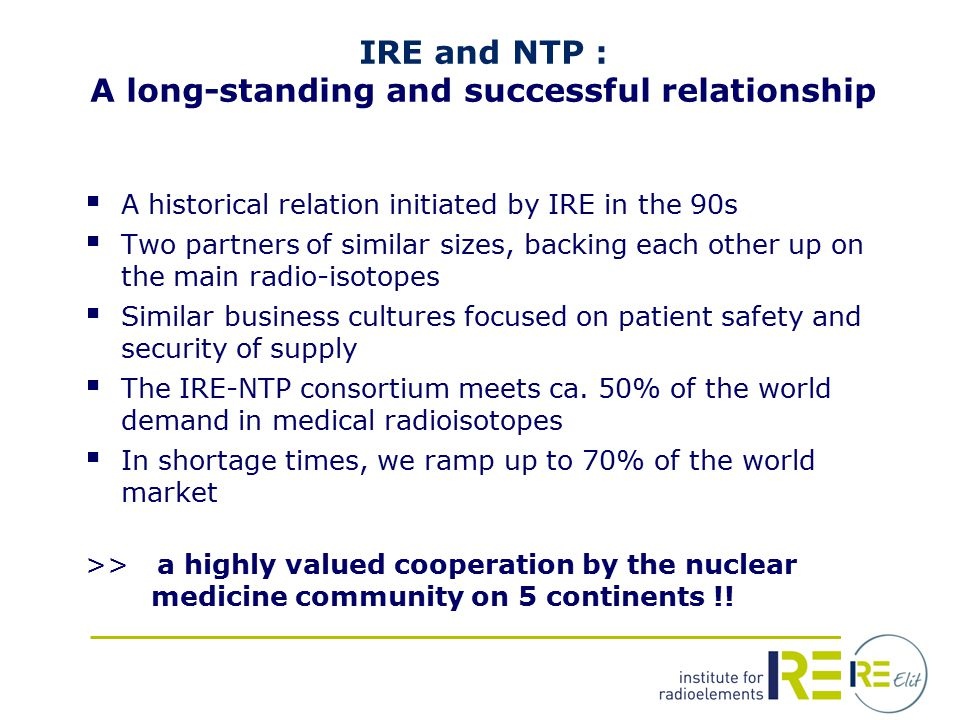 IRE and NTP : A long-standing and successful relationship  A historical relation initiated by IRE in the 90s  Two partners of similar sizes, backing each other up on the main radio-isotopes  Similar business cultures focused on patient safety and security of supply  The IRE-NTP consortium meets ca.