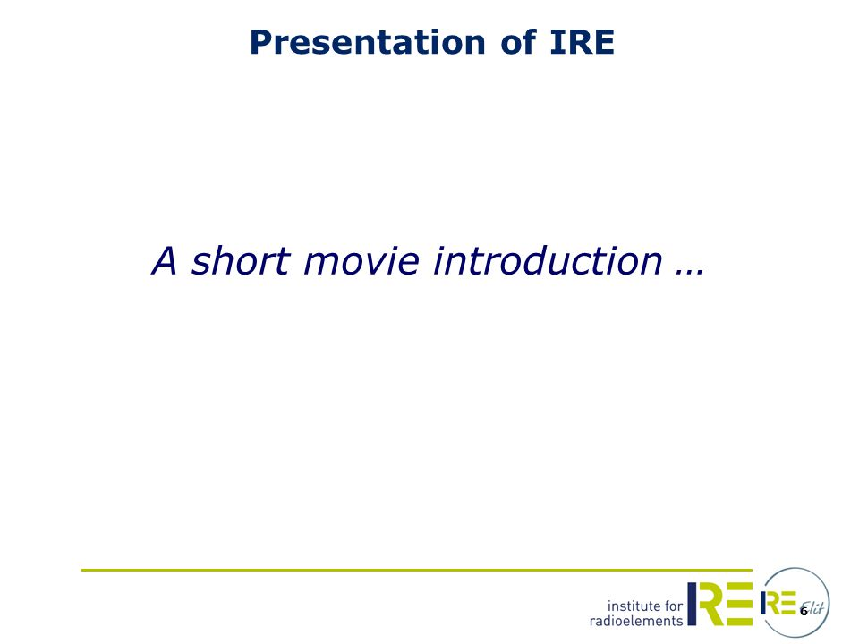 6 Presentation of IRE A short movie introduction …
