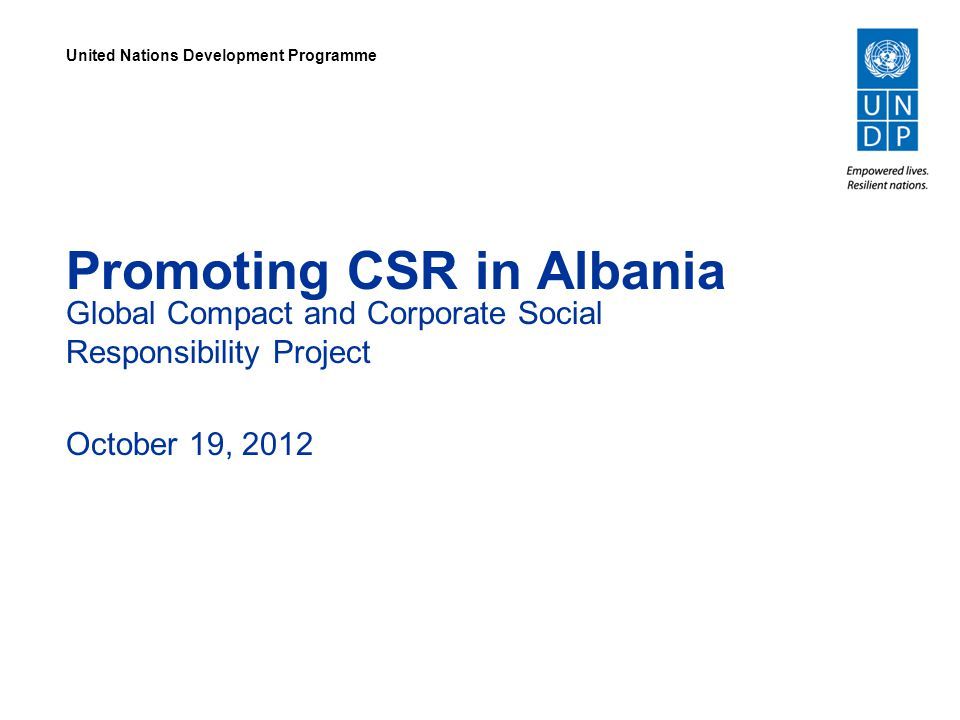 Promoting CSR in Albania Global Compact and Corporate Social Responsibility Project October 19, 2012 United Nations Development Programme