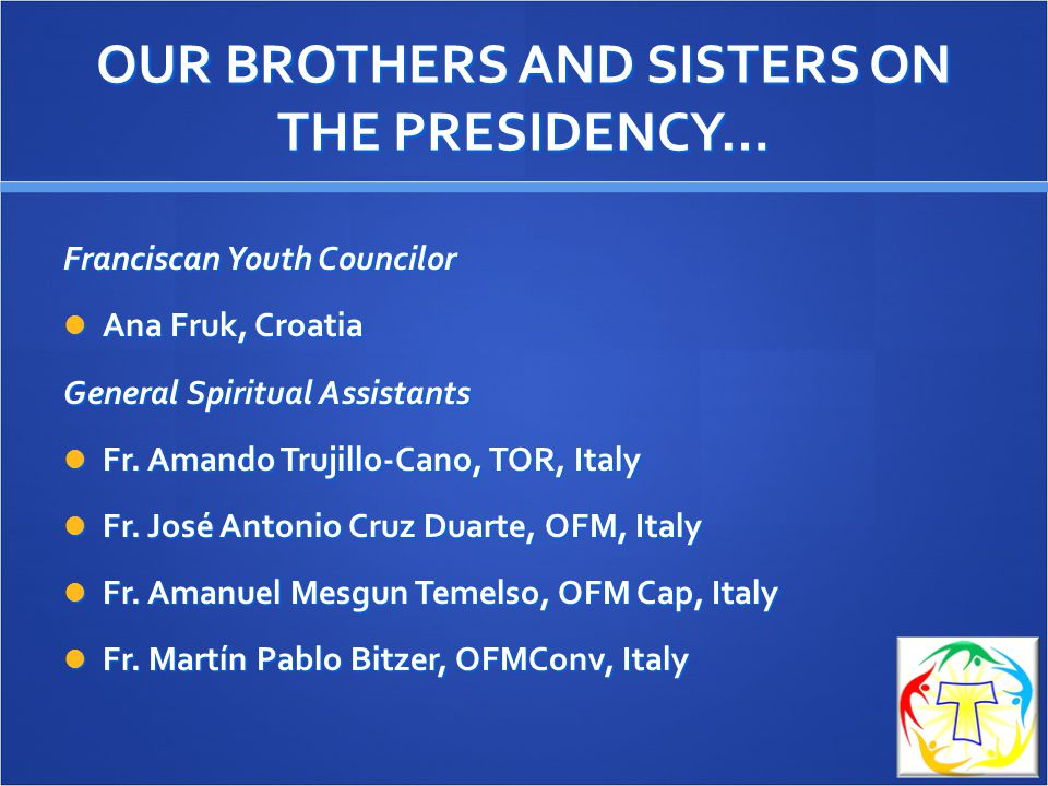 OUR BROTHERS AND SISTERS ON THE PRESIDENCY… Franciscan Youth Councilor Ana Fruk, Croatia Ana Fruk, Croatia General Spiritual Assistants Fr.