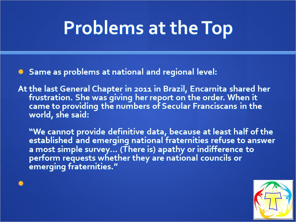 Problems at the Top Same as problems at national and regional level: Same as problems at national and regional level: At the last General Chapter in 2011 in Brazil, Encarnita shared her frustration.