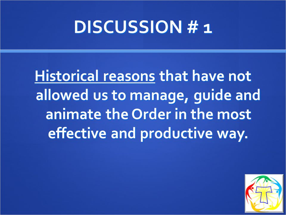 DISCUSSION # 1 Historical reasons that have not allowed us to manage, guide and animate the Order in the most effective and productive way.