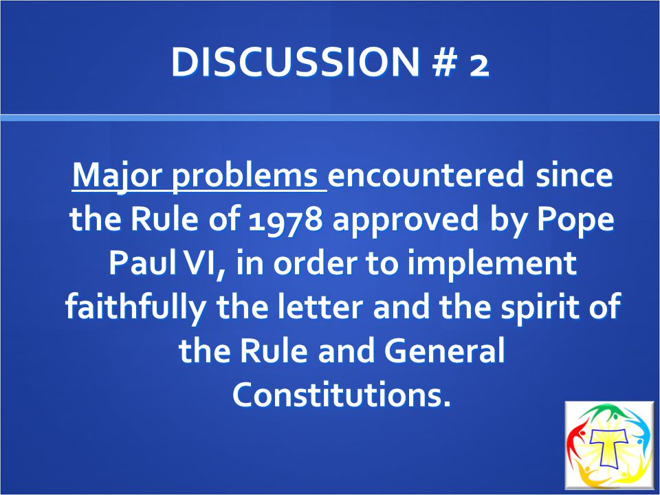 DISCUSSION # 2 Major problems encountered since the Rule of 1978 approved by Pope Paul VI, in order to implement faithfully the letter and the spirit of the Rule and General Constitutions.
