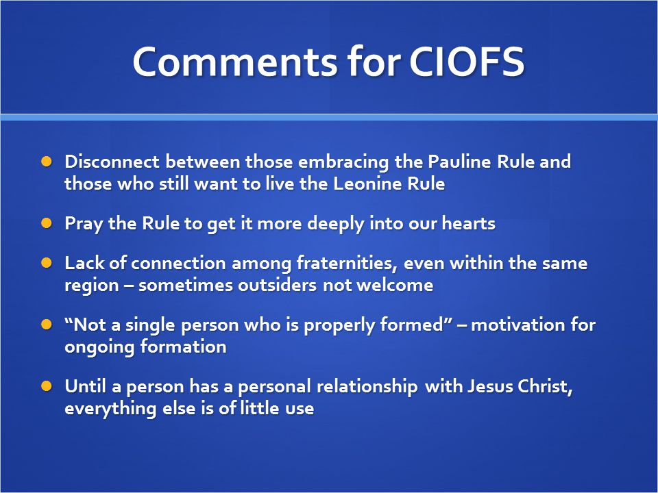 Comments for CIOFS Disconnect between those embracing the Pauline Rule and those who still want to live the Leonine Rule Disconnect between those embracing the Pauline Rule and those who still want to live the Leonine Rule Pray the Rule to get it more deeply into our hearts Pray the Rule to get it more deeply into our hearts Lack of connection among fraternities, even within the same region – sometimes outsiders not welcome Lack of connection among fraternities, even within the same region – sometimes outsiders not welcome Not a single person who is properly formed – motivation for ongoing formation Not a single person who is properly formed – motivation for ongoing formation Until a person has a personal relationship with Jesus Christ, everything else is of little use Until a person has a personal relationship with Jesus Christ, everything else is of little use