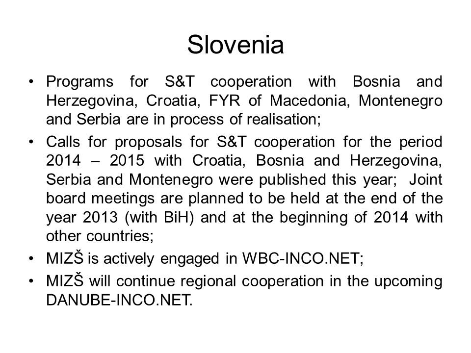 Slovenia Programs for S&T cooperation with Bosnia and Herzegovina, Croatia, FYR of Macedonia, Montenegro and Serbia are in process of realisation; Cal