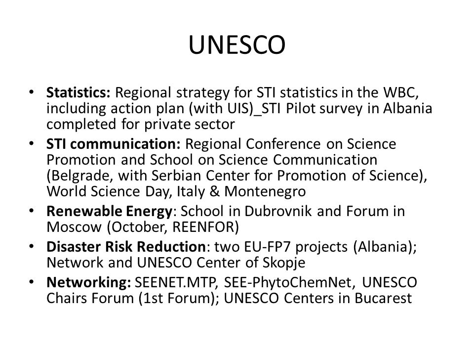 UNESCO Statistics: Regional strategy for STI statistics in the WBC, including action plan (with UIS)_STI Pilot survey in Albania completed for private sector STI communication: Regional Conference on Science Promotion and School on Science Communication (Belgrade, with Serbian Center for Promotion of Science), World Science Day, Italy & Montenegro Renewable Energy: School in Dubrovnik and Forum in Moscow (October, REENFOR) Disaster Risk Reduction: two EU-FP7 projects (Albania); Network and UNESCO Center of Skopje Networking: SEENET.MTP, SEE-PhytoChemNet, UNESCO Chairs Forum (1st Forum); UNESCO Centers in Bucarest