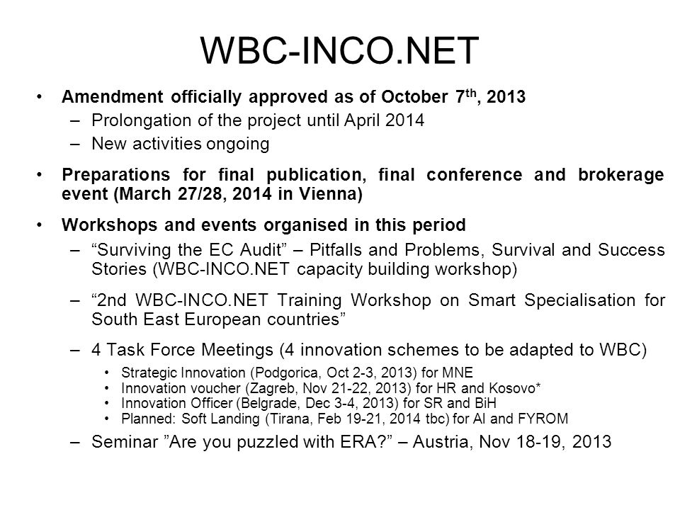 WBC-INCO.NET Amendment officially approved as of October 7 th, 2013 –Prolongation of the project until April 2014 –New activities ongoing Preparations for final publication, final conference and brokerage event (March 27/28, 2014 in Vienna) Workshops and events organised in this period – Surviving the EC Audit – Pitfalls and Problems, Survival and Success Stories (WBC-INCO.NET capacity building workshop) – 2nd WBC-INCO.NET Training Workshop on Smart Specialisation for South East European countries –4 Task Force Meetings (4 innovation schemes to be adapted to WBC) Strategic Innovation (Podgorica, Oct 2-3, 2013) for MNE Innovation voucher (Zagreb, Nov 21-22, 2013) for HR and Kosovo* Innovation Officer (Belgrade, Dec 3-4, 2013) for SR and BiH Planned: Soft Landing (Tirana, Feb 19-21, 2014 tbc) for Al and FYROM –Seminar Are you puzzled with ERA – Austria, Nov 18-19, 2013