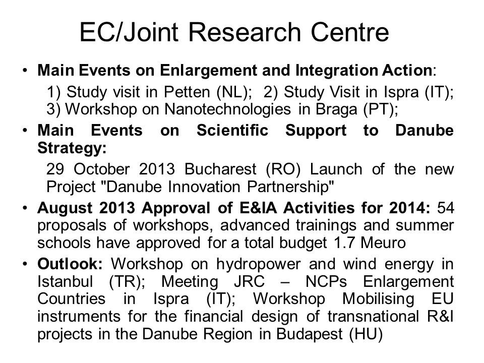 EC/Joint Research Centre Main Events on Enlargement and Integration Action: 1) Study visit in Petten (NL); 2) Study Visit in Ispra (IT); 3) Workshop on Nanotechnologies in Braga (PT); Main Events on Scientific Support to Danube Strategy: 29 October 2013 Bucharest (RO) Launch of the new Project Danube Innovation Partnership August 2013 Approval of E&IA Activities for 2014: 54 proposals of workshops, advanced trainings and summer schools have approved for a total budget 1.7 Meuro Outlook: Workshop on hydropower and wind energy in Istanbul (TR); Meeting JRC – NCPs Enlargement Countries in Ispra (IT); Workshop Mobilising EU instruments for the financial design of transnational R&I projects in the Danube Region in Budapest (HU)