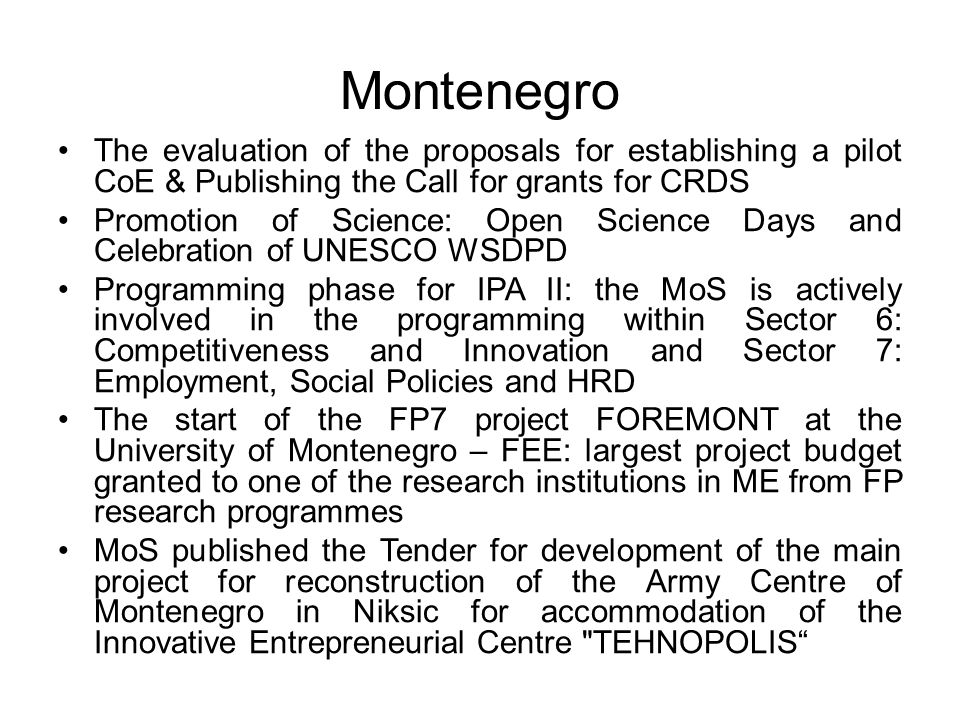 Montenegro The evaluation of the proposals for establishing a pilot CoE & Publishing the Call for grants for CRDS Promotion of Science: Open Science Days and Celebration of UNESCO WSDPD Programming phase for IPA II: the MoS is actively involved in the programming within Sector 6: Competitiveness and Innovation and Sector 7: Employment, Social Policies and HRD The start of the FP7 project FOREMONT at the University of Montenegro – FEE: largest project budget granted to one of the research institutions in ME from FP research programmes MoS published the Tender for development of the main project for reconstruction of the Army Centre of Montenegro in Niksic for accommodation of the Innovative Entrepreneurial Centre TEHNOPOLIS