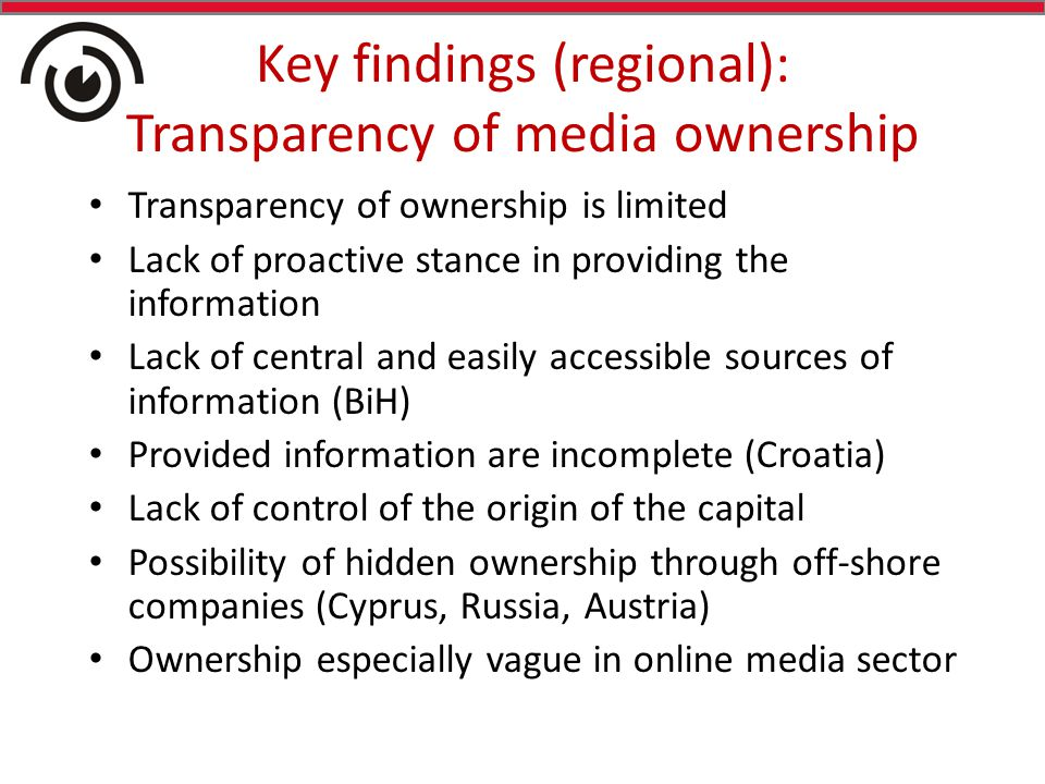 Key findings (regional): Transparency of media ownership Transparency of ownership is limited Lack of proactive stance in providing the information Lack of central and easily accessible sources of information (BiH) Provided information are incomplete (Croatia) Lack of control of the origin of the capital Possibility of hidden ownership through off-shore companies (Cyprus, Russia, Austria) Ownership especially vague in online media sector