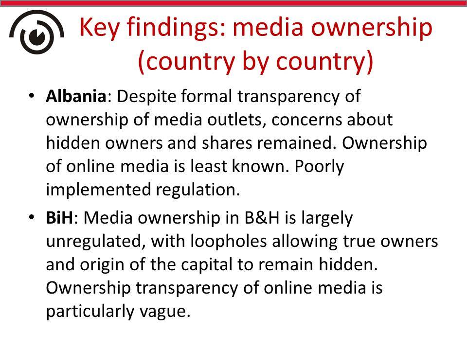 Key findings: media ownership (country by country) Albania: Despite formal transparency of ownership of media outlets, concerns about hidden owners and shares remained.
