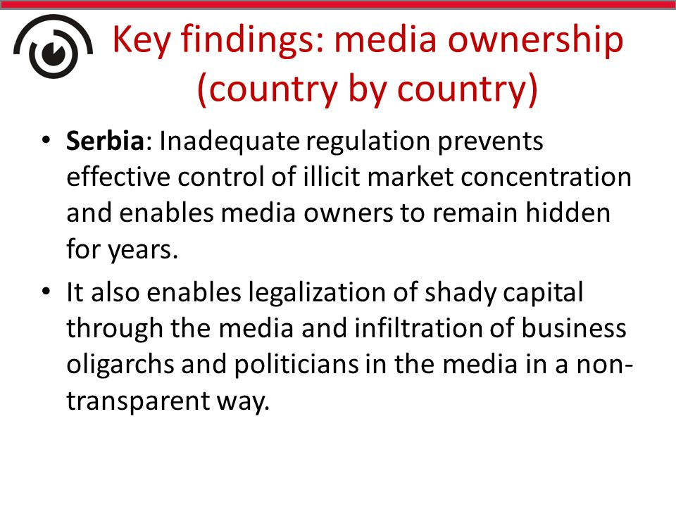 Key findings: media ownership (country by country) Serbia: Inadequate regulation prevents effective control of illicit market concentration and enables media owners to remain hidden for years.