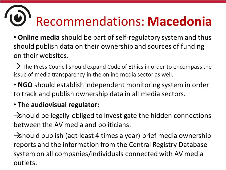 Recommendations: Macedonia Online media should be part of self-regulatory system and thus should publish data on their ownership and sources of funding on their websites.