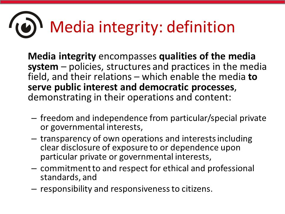 Media integrity: definition Media integrity encompasses qualities of the media system – policies, structures and practices in the media field, and their relations – which enable the media to serve public interest and democratic processes, demonstrating in their operations and content: – freedom and independence from particular/special private or governmental interests, – transparency of own operations and interests including clear disclosure of exposure to or dependence upon particular private or governmental interests, – commitment to and respect for ethical and professional standards, and – responsibility and responsiveness to citizens.