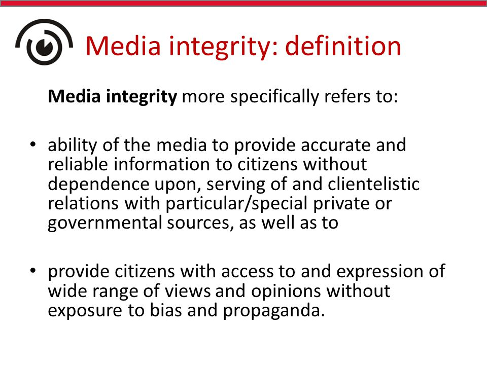 Media integrity: definition Media integrity more specifically refers to: ability of the media to provide accurate and reliable information to citizens without dependence upon, serving of and clientelistic relations with particular/special private or governmental sources, as well as to provide citizens with access to and expression of wide range of views and opinions without exposure to bias and propaganda.